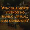 10 de agosto: Vencer a morte vivendo no mundo virtual: uma conquista?